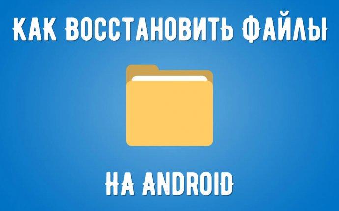 Как восстановить удаленные данные и файлы на Андроид